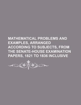 Mathematical Problems and Examples, Arranged According to Subjects, from the Senate-House Examination Papers, 1821 to 1836...