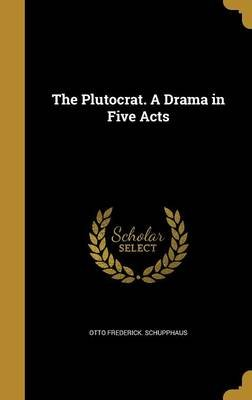 The Plutocrat. a Drama in Five Acts (Hardcover): Otto Frederick Schupphaus