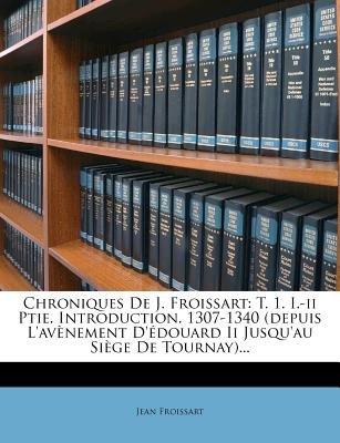 Chroniques de J. Froissart - T. 1. I.-II Ptie. Introduction. 1307-1340 (Depuis L'Avenement D'Edouard II Jusqu'au...