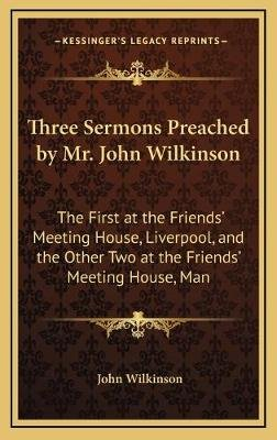 Three Sermons Preached by Mr. John Wilkinson - The First at the Friends' Meeting House, Liverpool, and the Other Two at...
