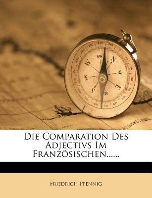 Die Comparation Des Adjectivs Im Franz Sischen...... (English, French, Paperback): Friedrich Pfennig