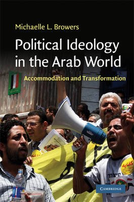 Political Ideology in the Arab World - Accommodation and Transformation (Hardcover): Michelle L. Browers