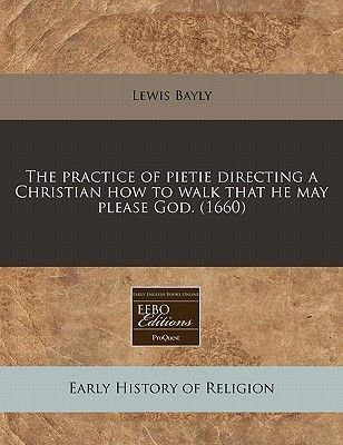 The Practice of Pietie Directing a Christian How to Walk That He May Please God. (1660) (Paperback): Lewis Bayly