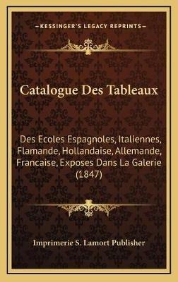Catalogue Des Tableaux - Des Ecoles Espagnoles, Italiennes, Flamande, Hollandaise, Allemande, Francaise, Exposes Dans La...