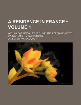 A Residence in France (Volume 1); With an Excursion Up the Rhine, and a Second Visit to Switzerland in Two Volumes (Paperback):...