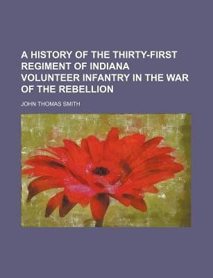A History of the Thirty-First Regiment of Indiana Volunteer Infantry in the War of the Rebellion (Paperback): John Thomas Smith