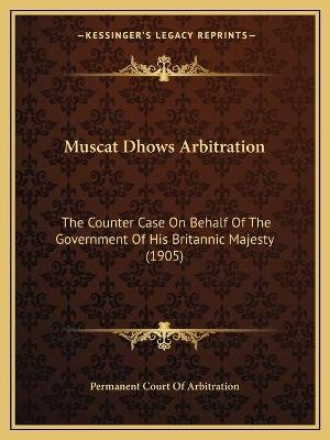 Muscat Dhows Arbitration - The Counter Case On Behalf Of The Government Of His Britannic Majesty (1905) (Paperback): Permanent...