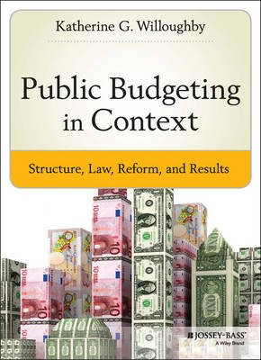 Public Budgeting in Context - Structure, Law, Reform and Results (Hardcover): Katherine G Willoughby