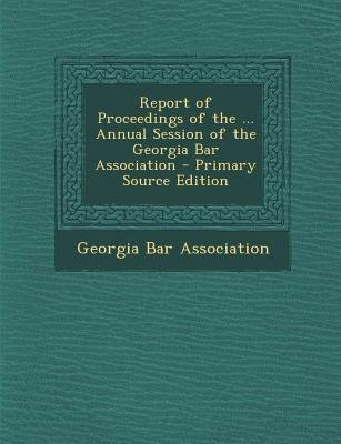 Report of Proceedings of the ... Annual Session of the Georgia Bar Association (Paperback): Georgia Bar Association