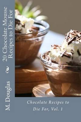 20 Chocolate Mousse Recipes to Die For - Chocolate Recipes to Die For (Paperback): M. Douglas