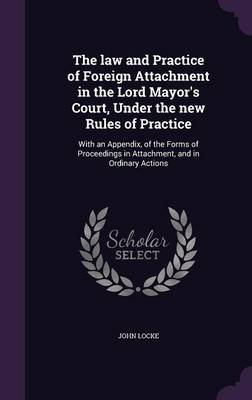 The Law and Practice of Foreign Attachment in the Lord Mayor's Court, Under the New Rules of Practice - With an Appendix,...
