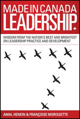 Made in Canada Leadership - Wisdom from the Nation's Best and Brightest on the Art and Practice of Leadership (Paperback):...