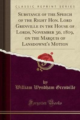 Substance of the Speech of the Right Hon. Lord Grenville in the House of Lords, November 30, 1819, on the Marquis of...