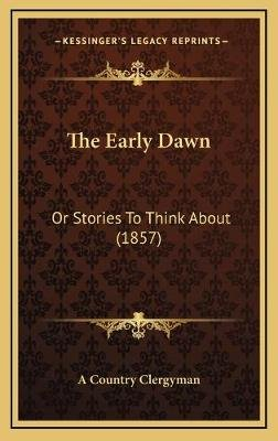 The Early Dawn the Early Dawn - Or Stories to Think about (1857) or Stories to Think about (1857) (Hardcover): A. Country...