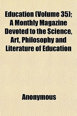 Education (Volume 35); A Monthly Magazine Devoted to the Science, Art, Philosophy and Literature of Education (Paperback):...