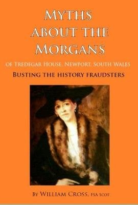 Myths About the Morgans of Tredegar House, Newport, South Wales - Busting the History Fraudsters (Paperback): William Cross
