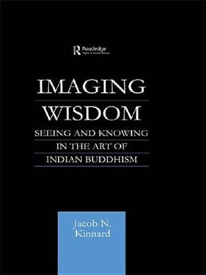 Imaging Wisdom - Seeing and Knowing in the Art of Indian Buddhism (Electronic book text): Jacob N. Kinnard