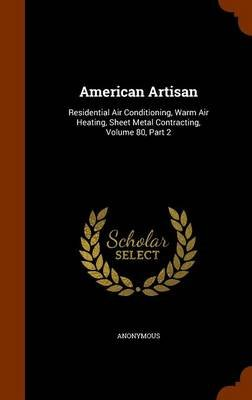 American Artisan - Residential Air Conditioning, Warm Air Heating, Sheet Metal Contracting, Volume 80, Part 2 (Hardcover):...