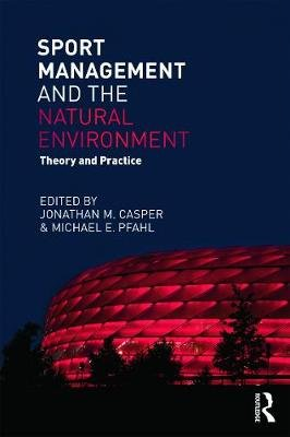 Sport Management and the Natural Environment - Theory and Practice (Paperback): Jonathan  M. Casper, Michael E Pfahl