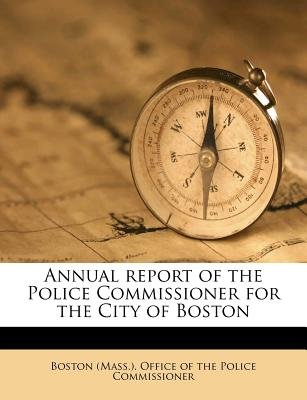 Annual Report of the Police Commissioner for the City of Boston (Paperback): Boston Massachusetts Office of the Police...