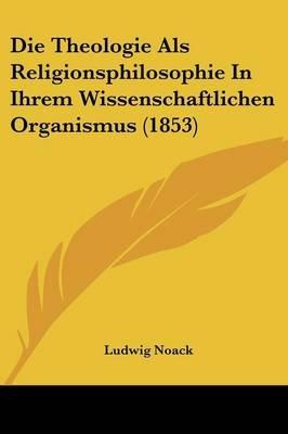 Die Theologie ALS Religionsphilosophie in Ihrem Wissenschaftlichen Organismus (1853) (English, German, Paperback): Ludwig Noack