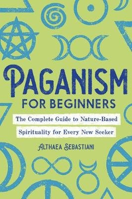 Paganism for Beginners - The Complete Guide to Nature-Based Spirituality for Every New Seeker (Paperback): Althaea Sebastiani