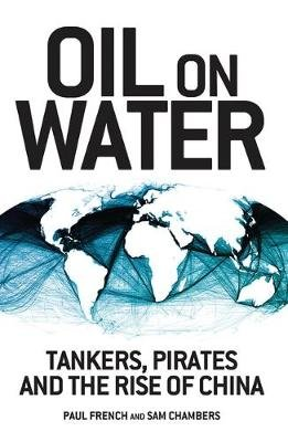 Oil on Water - Tankers, Pirates and the Rise of China (Electronic book text, 1st edition): Paul French, Sam Chambers