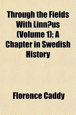 Through the Fields with Linnaeus (Volume 1); A Chapter in Swedish History (Paperback): Florence Caddy