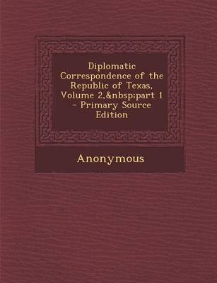 Diplomatic Correspondence of the Republic of Texas, Volume 2, Part 1 - Primary Source Edition (Paperback): Anonymous