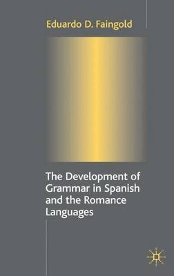 The Development of Grammar in Spanish and the Romance Languages (Hardcover): Eduardo D. Faingold