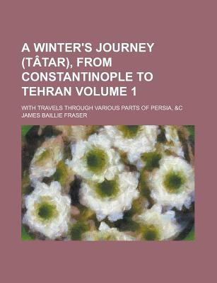A Winter's Journey (Tatar), from Constantinople to Tehran; With Travels Through Various Parts of Persia, &C Volume 1...