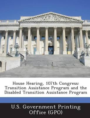 House Hearing, 107th Congress - Transition Assistance Program and the Disabled Transition Assistance Program (Paperback): U. S....
