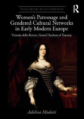Women's Patronage and Gendered Cultural Networks in Early Modern Europe - Vittoria della Rovere, Grand Duchess of Tuscany...