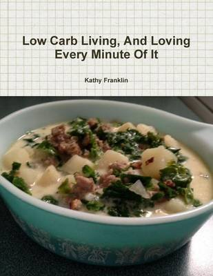 Low Carb Living and Loving Every Minute of it (Paperback): Kathy Franklin