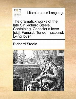 The Dramatick Works of the Late Sir Richard Steele. Containing, Conscious Lover [Sic]. Funeral. Tender Husband. Lying Lover....