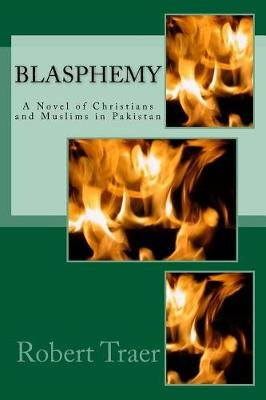 Blasphemy - A Novel of Christians and Muslims in Pakistan (Paperback): Robert Traer