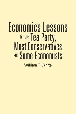 Economics Lessons for the Tea Party, Most Conservatives and Some Economists (Electronic book text): William T White