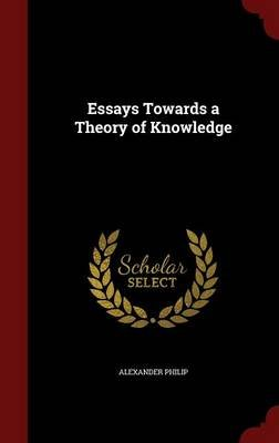 Essays Towards a Theory of Knowledge (Hardcover): Alexander Philip
