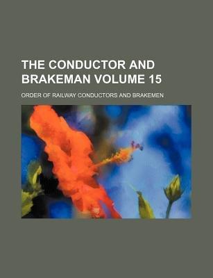 The Conductor and Brakeman Volume 15 (Paperback): Order Of Railway Brakemen