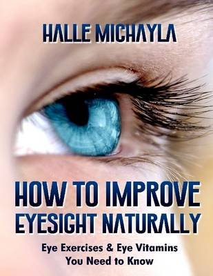 How to Improve Eyesight Naturally: Eye Exercises and Eye Vitamins You Need to Know (Electronic book text): Halle Michayla