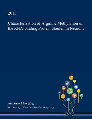 Characterization of Arginine Methylation of the RNA-Binding Protein Staufen in Neurons (Paperback): An Anne Liao