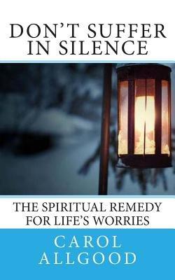 Don't Suffer in Silence - The Spiritual Remedy for Life's Worries (Paperback): Carol Allgood