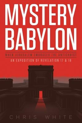 Mystery Babylon - When Jerusalem Embraces the Antichrist - An Exposition of Revelation 18 and 19 (Paperback): Chris White