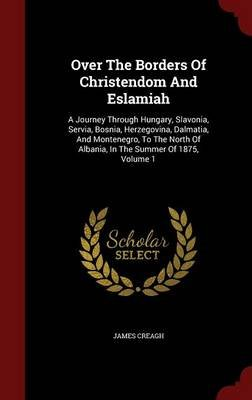 Over the Borders of Christendom and Eslamiah - A Journey Through Hungary, Slavonia, Servia, Bosnia, Herzegovina, Dalmatia, and...