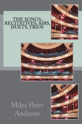 The Songs, Recitatives, Airs, Duets, Trios (Paperback): Miles Peter Andrews