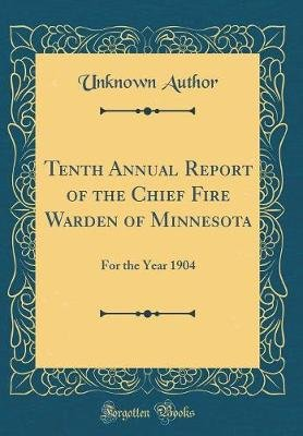 Tenth Annual Report of the Chief Fire Warden of Minnesota - For the Year 1904 (Classic Reprint) (Hardcover): unknownauthor