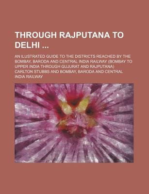 Through Rajputana to Delhi; An Ilustrated Guide to the Districts Reached by the Bombay, Baroda and Central India Railway...
