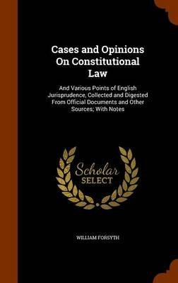 Cases and Opinions on Constitutional Law - And Various Points of English Jurisprudence, Collected and Digested from Official...