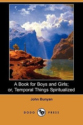 A Book for Boys and Girls; Or, Temporal Things Spiritualized (Dodo Press) (Paperback): John Bunyan