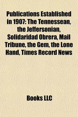 Publications Established in 1907 - The Tennessean, the Jeffersonian, Solidaridad Obrera, Mail Tribune, the Gem, the Lone Hand,...